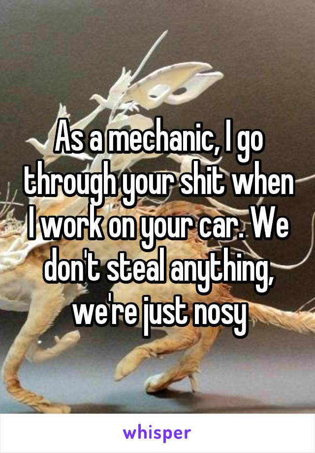 As a mechanic, I go through your shit when I work on your car. We don't steal anything, we're just nosy