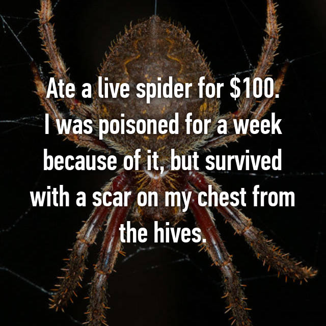Ate a live spider for $100. I was poisoned for a week because of it, but survived with a scar on my chest from the hives.