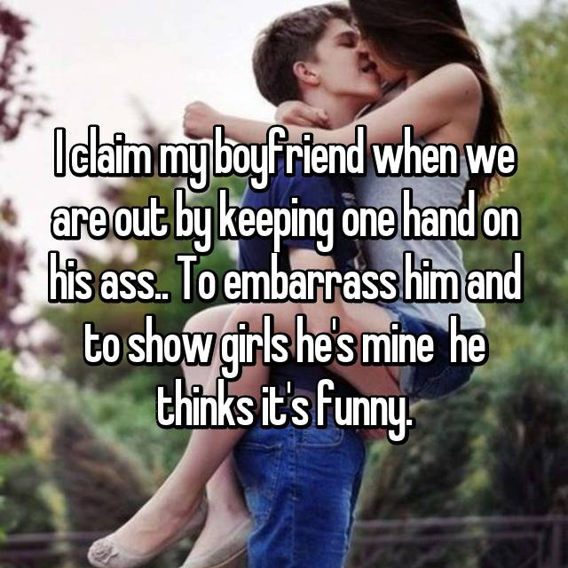 I claim my boyfriend when we are out by keeping one hand on his ass.. To embarrass him and to show girls he's mine 😈 he thinks it's funny.