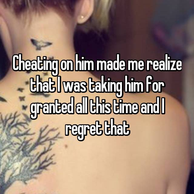 Cheating on him made me realize that I was taking him for granted all this time and I regret that