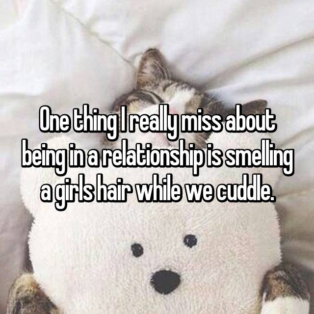 One thing I really miss about being in a relationship is smelling a girls hair while we cuddle.