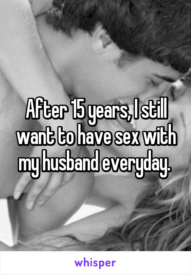 After 15 years, I still want to have sex with my husband everyday.