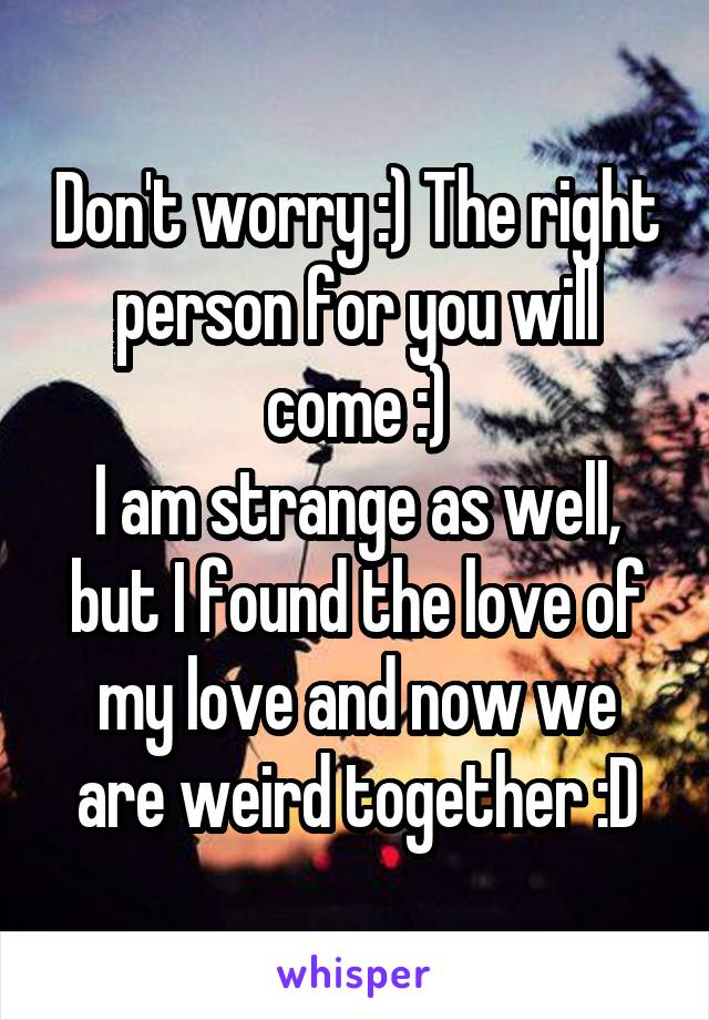 Don't worry :) The right person for you will come :) I am strange as well, but I found the love of my love and now we are weird together :D