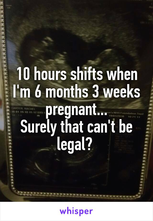 10 hours shifts when I'm 6 months 3 weeks pregnant    Surely