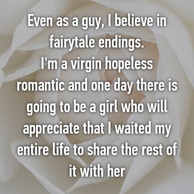 Even as a guy, I believe in fairytale endings. I'm a virgin hopeless romantic and one day there is going to be a girl who will appreciate that I waited my entire life to share the rest of it with her