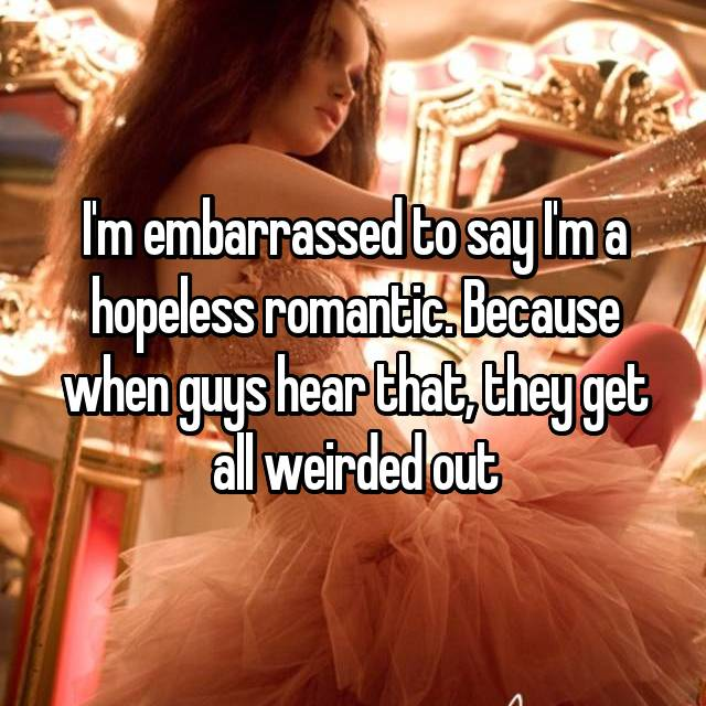 I'm embarrassed to say I'm a hopeless romantic. Because when guys hear that, they get all weirded out
