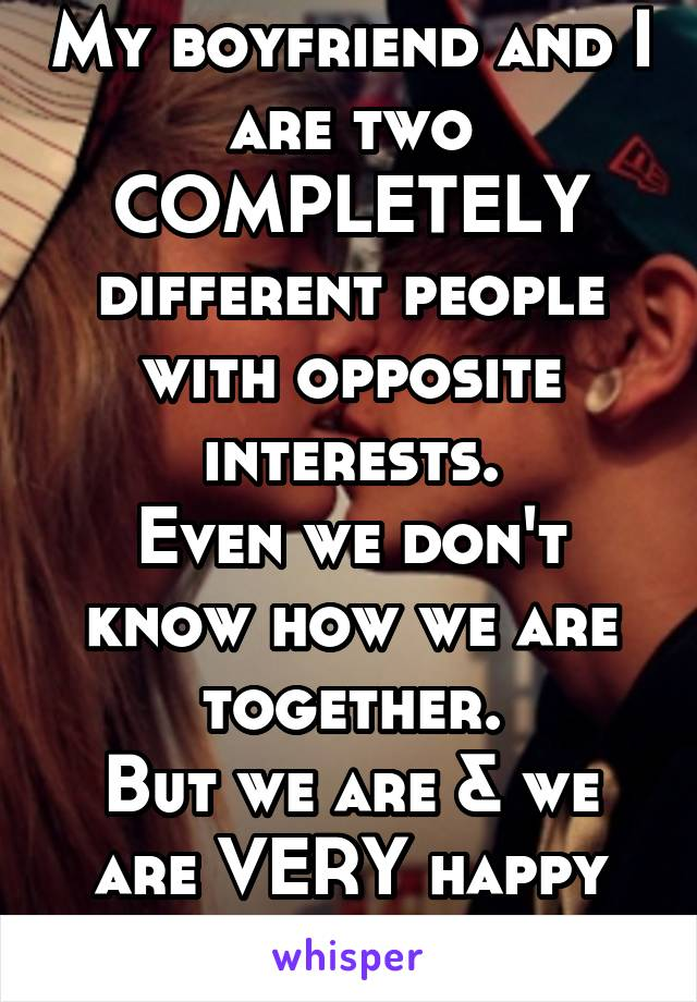 My boyfriend and I are two COMPLETELY different people with opposite interests. Even we don't know how we are together. But we are & we are VERY happy about it