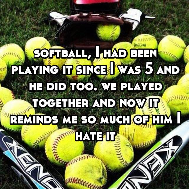 softball, I had been playing it since I was 5 and he did too. we played together and now it reminds me so much of him I hate it