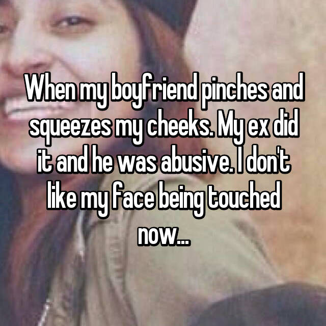 When my boyfriend pinches and squeezes my cheeks. My ex did it and he was abusive. I don't like my face being touched now...