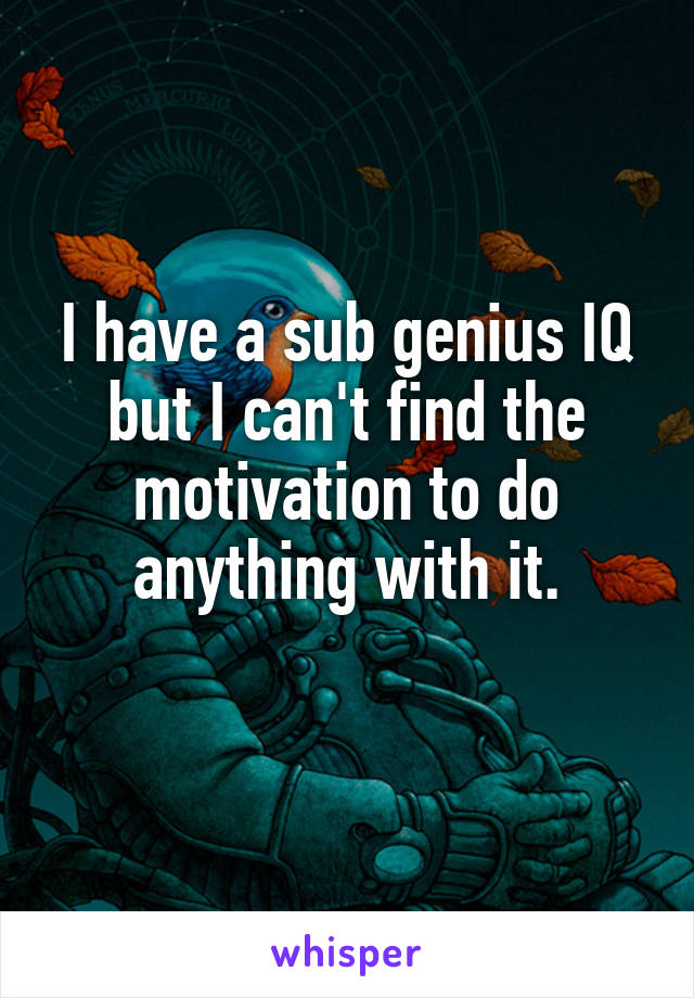 I have a sub genius IQ but I can't find the motivation to do anything