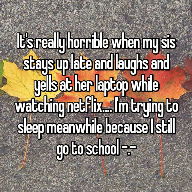 It's really horrible when my sis stays up late and laughs and yells at her laptop while watching netflix.... I'm trying to sleep meanwhile because I still go to school -.-