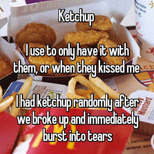 Ketchup   I use to only have it with them, or when they kissed me   I had ketchup randomly after we broke up and immediately burst into tears