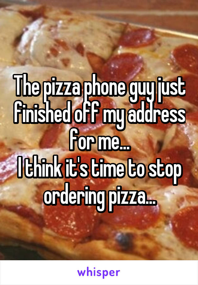 The pizza phone guy just finished off my address for me... I think it's time to stop ordering pizza...