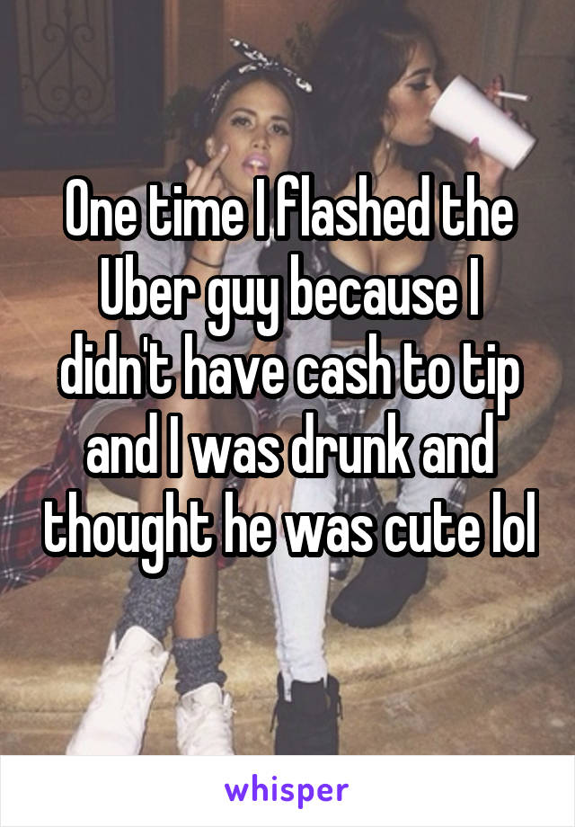 One time I flashed the Uber guy because I didn't have cash to tip and I was drunk and thought he was cute lol