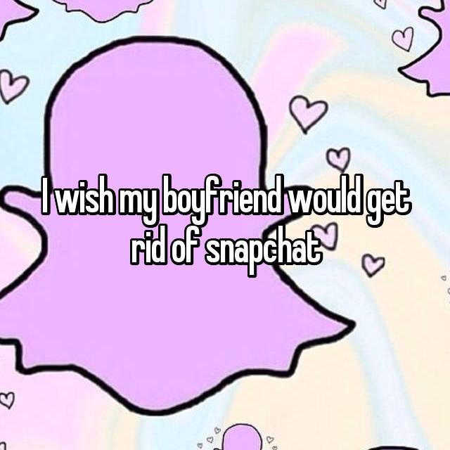 I wish my boyfriend would get rid of snapchat