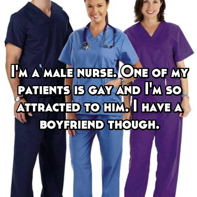 I'm a male nurse. One of my patients is gay and I'm so attracted to him. I have a boyfriend though.