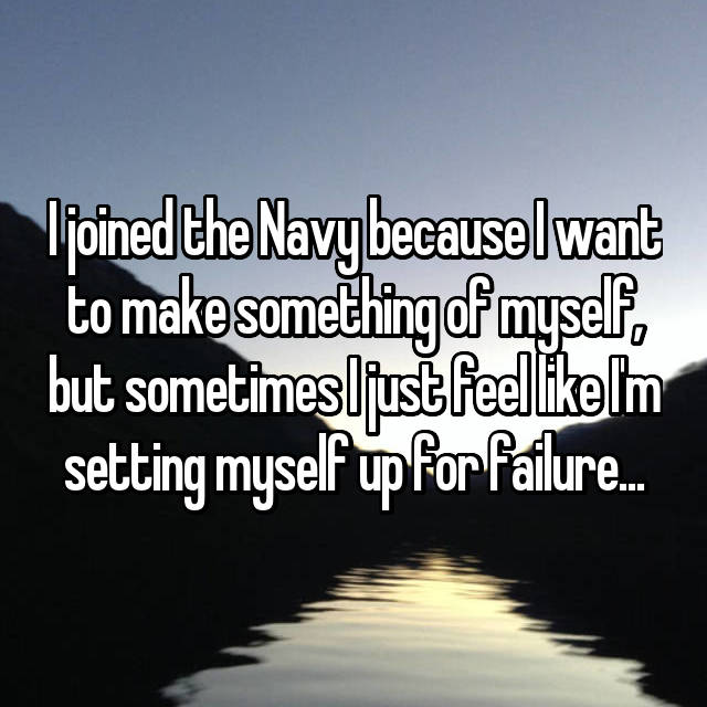 I joined the Navy because I want to make something of myself, but sometimes I just feel like I'm setting myself up for failure...