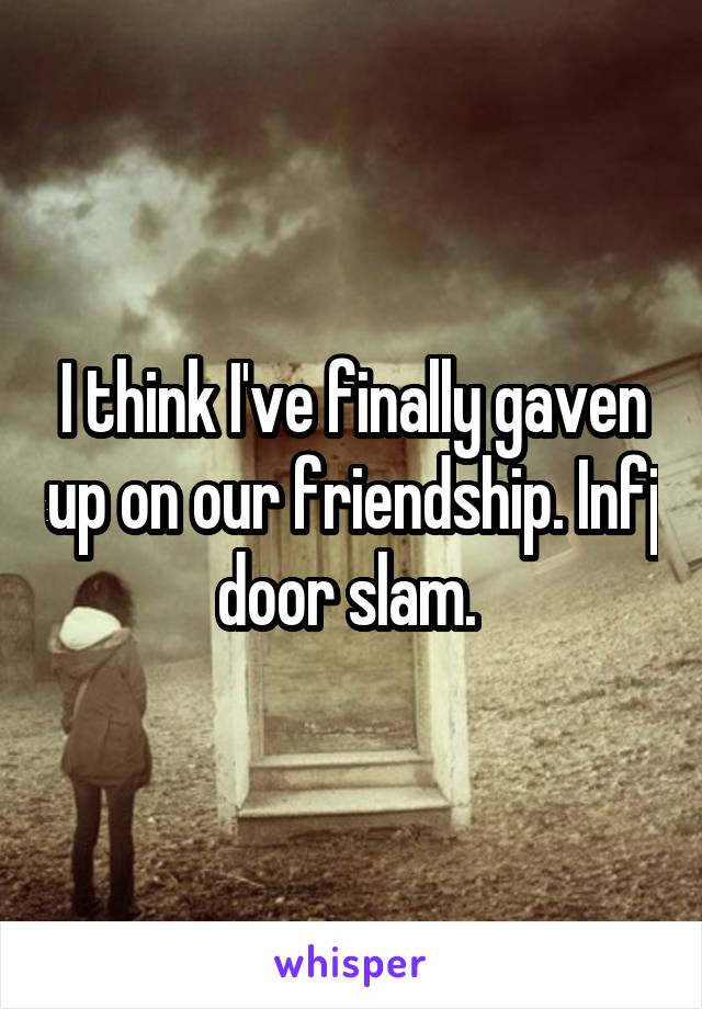 I think I've finally gaven up on our friendship  Infj door slam