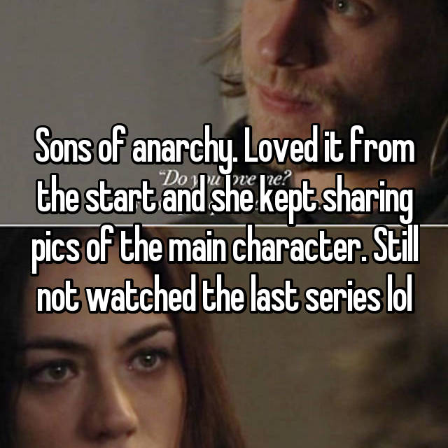 Sons of anarchy. Loved it from the start and she kept sharing pics of the main character. Still not watched the last series lol