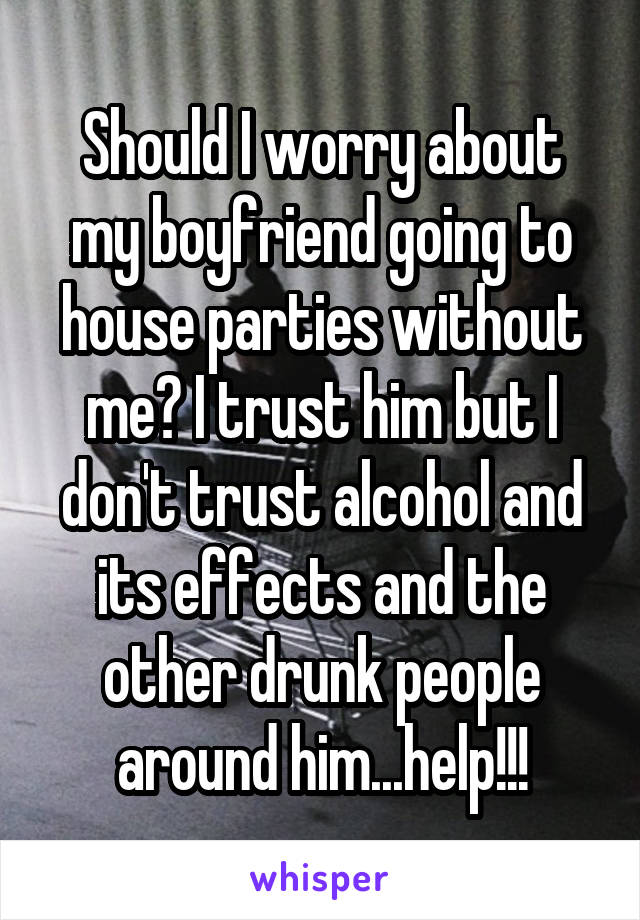 Should I worry about my boyfriend going to house parties without me? I trust him but I don't trust alcohol and its effects and the other drunk people around him...help!!!