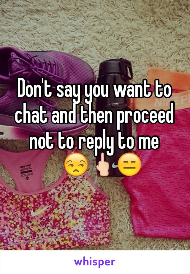 Don't say you want to chat and then proceed not to reply to me     😒🖕🏻😑