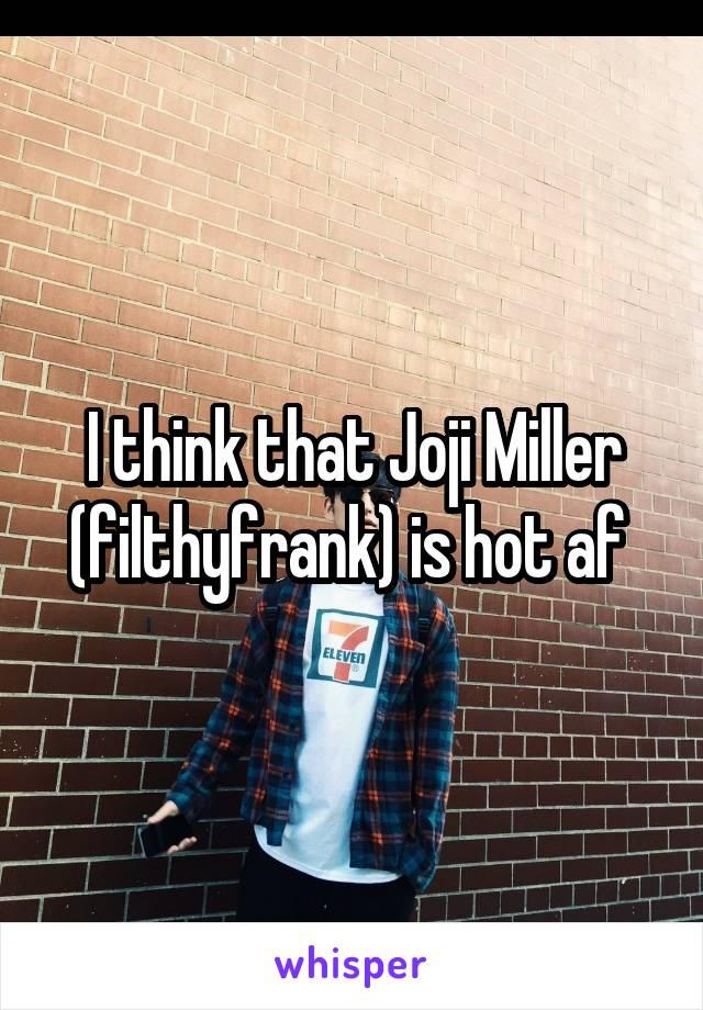 I think that Joji Miller (filthyfrank) is hot af
