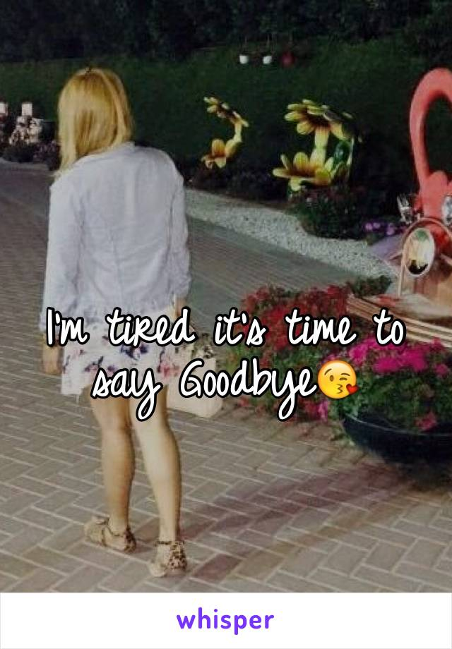 I'm tired it's time to say Goodbye😘