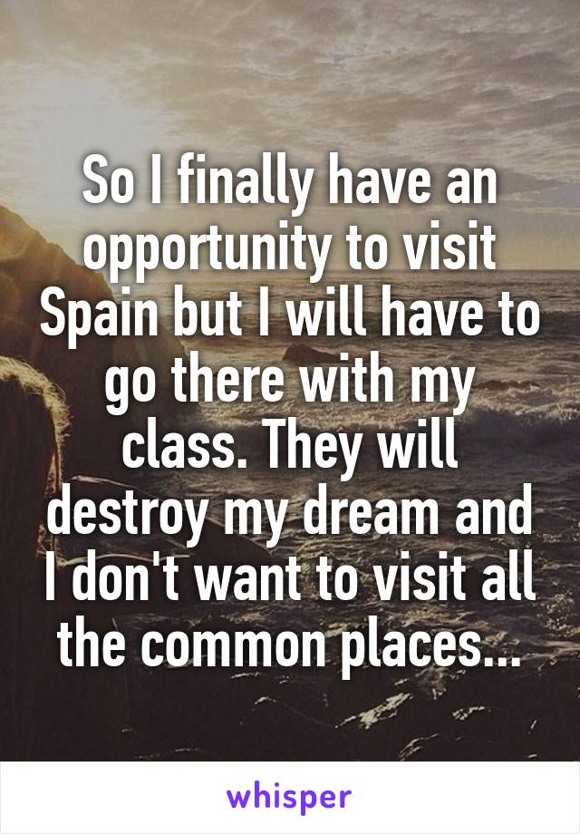 So I finally have an opportunity to visit Spain but I will have to go there with my class. They will destroy my dream and I don't want to visit all the common places...