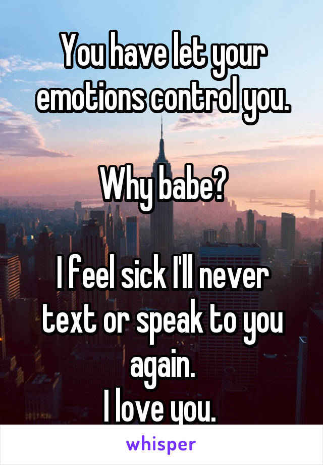 You have let your emotions control you.  Why babe?  I feel sick I'll never text or speak to you again. I love you.