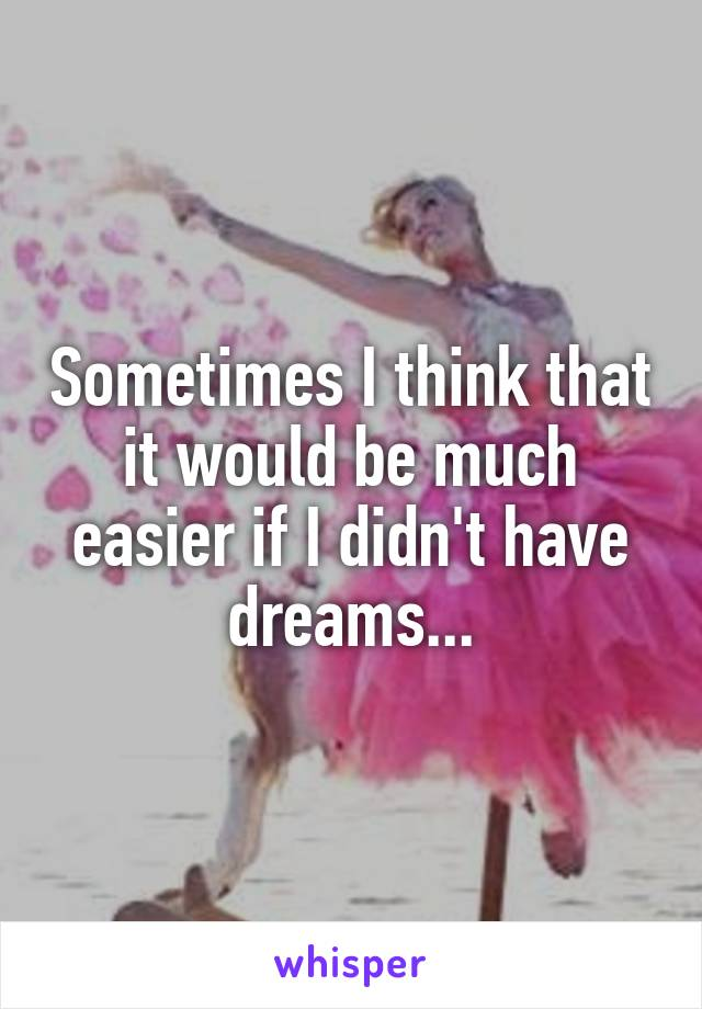 Sometimes I think that it would be much easier if I didn't have dreams...
