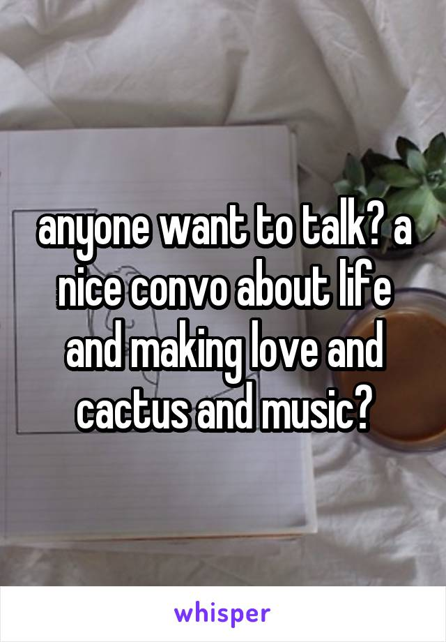 anyone want to talk? a nice convo about life and making love and cactus and music?