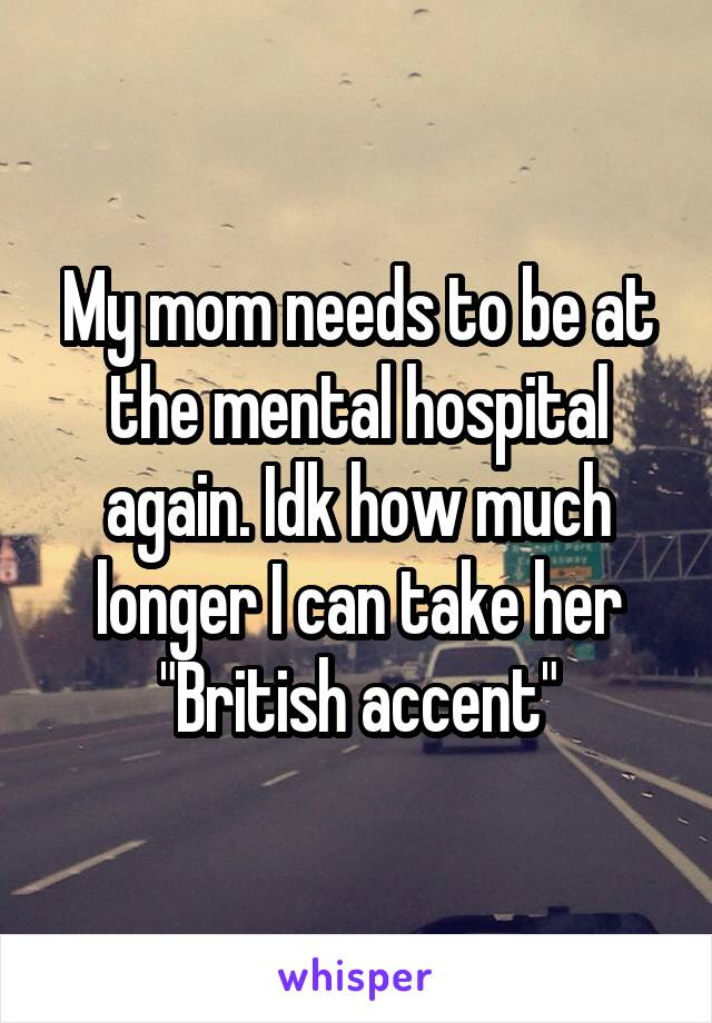 """My mom needs to be at the mental hospital again. Idk how much longer I can take her """"British accent"""""""