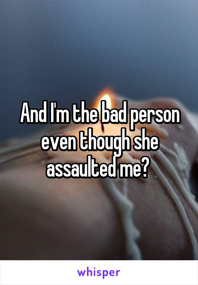 And I'm the bad person even though she assaulted me?