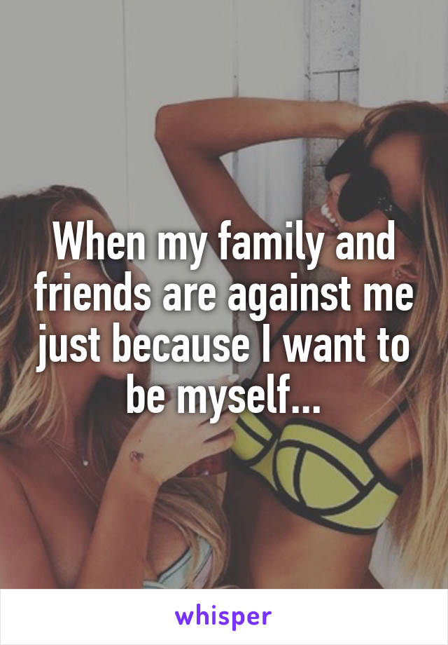 When my family and friends are against me just because I want to be myself...