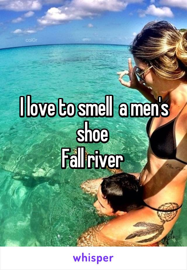 I love to smell  a men's shoe  Fall river