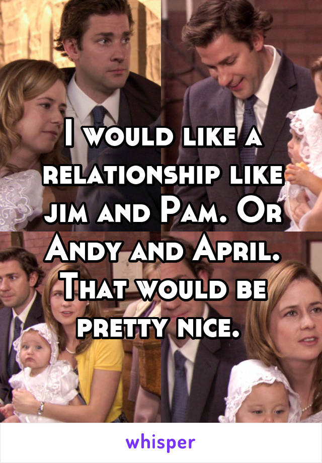 I would like a relationship like jim and Pam. Or Andy and April. That would be pretty nice.