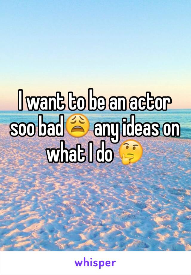I want to be an actor soo bad😩 any ideas on what I do 🤔