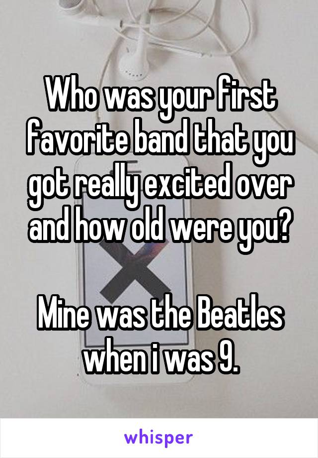 Who was your first favorite band that you got really excited over and how old were you?  Mine was the Beatles when i was 9.