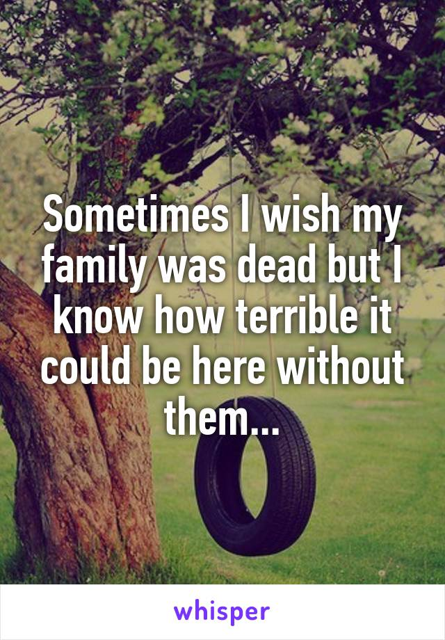 Sometimes I wish my family was dead but I know how terrible it could be here without them...