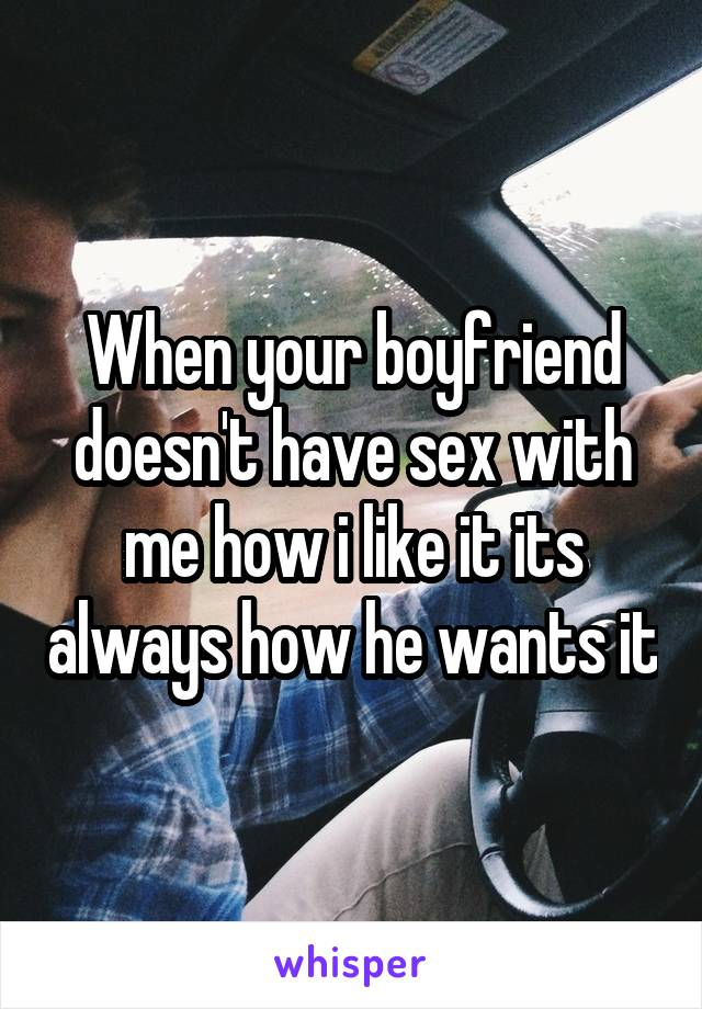 When your boyfriend doesn't have sex with me how i like it its always how he wants it