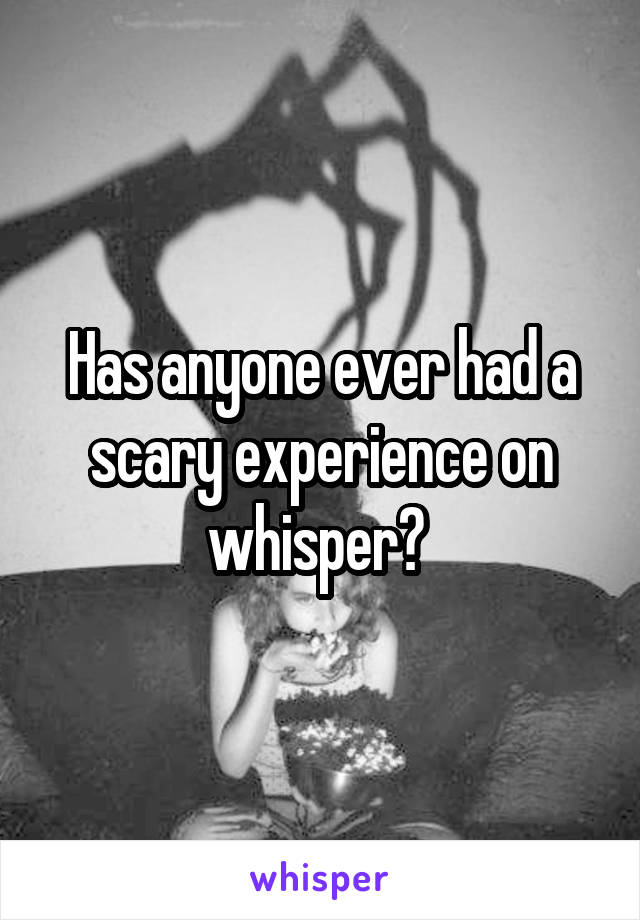 Has anyone ever had a scary experience on whisper?