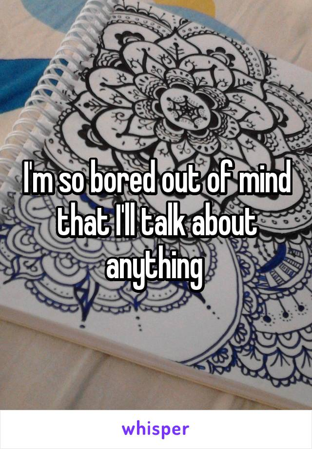 I'm so bored out of mind that I'll talk about anything