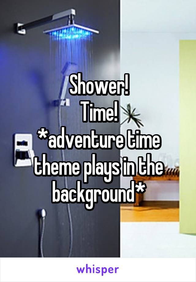 Shower! Time! *adventure time theme plays in the background*