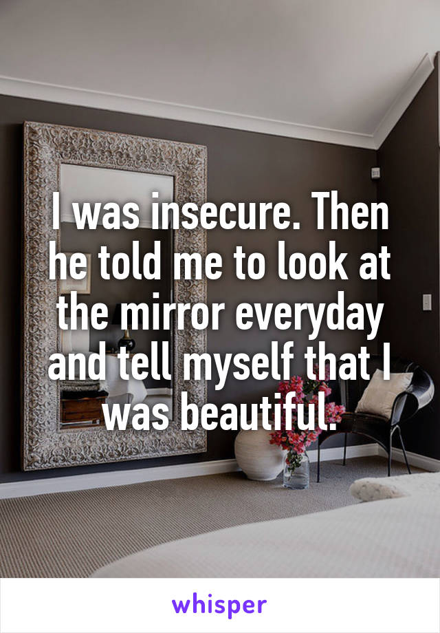 I was insecure. Then he told me to look at the mirror everyday and tell myself that I was beautiful.