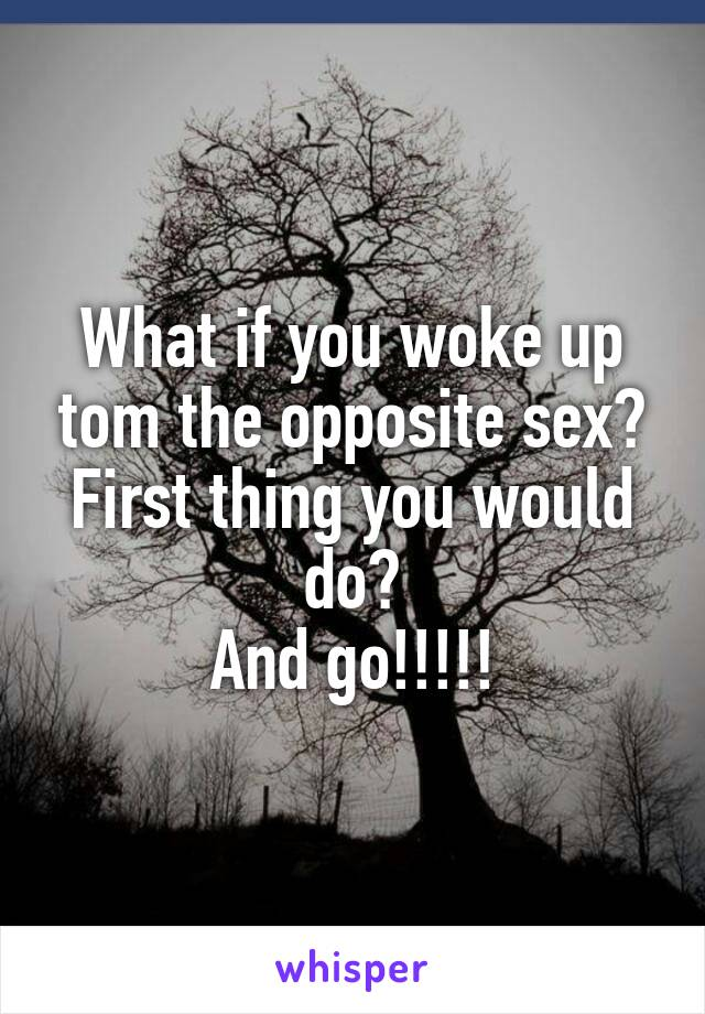 What if you woke up tom the opposite sex? First thing you would do? And go!!!!!