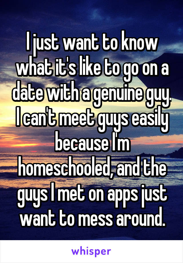 I just want to know what it's like to go on a date with a genuine guy. I can't meet guys easily because I'm homeschooled, and the guys I met on apps just want to mess around.