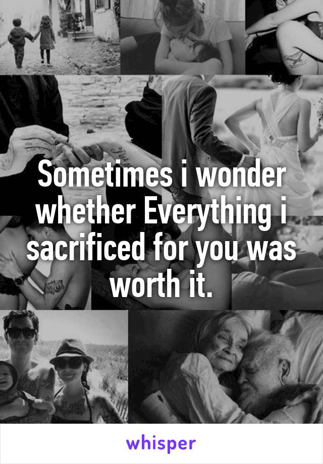 Sometimes i wonder whether Everything i sacrificed for you was worth it.