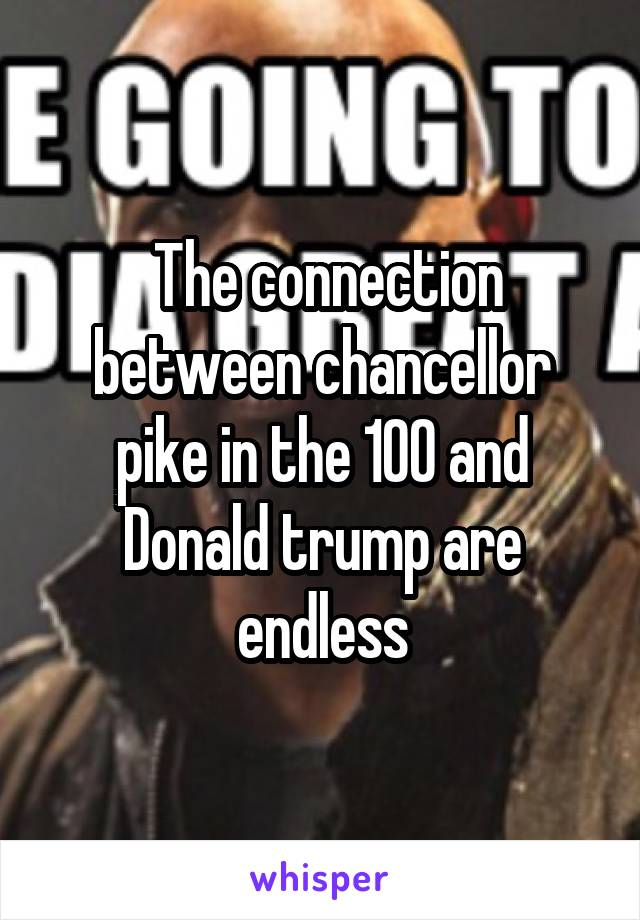 The connection between chancellor pike in the 100 and Donald trump are endless