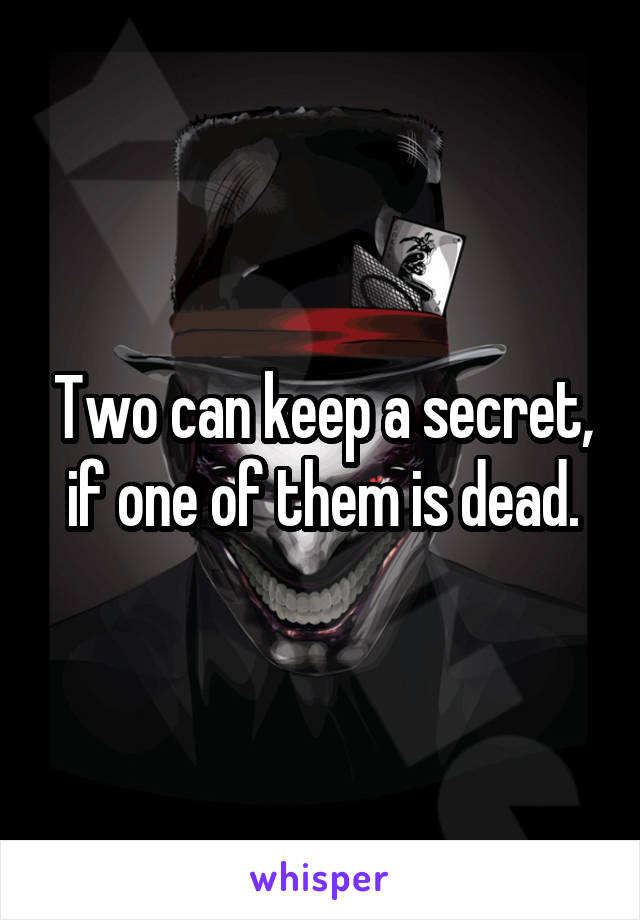 Two can keep a secret, if one of them is dead.