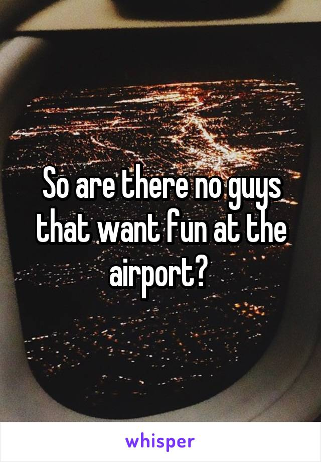 So are there no guys that want fun at the airport?